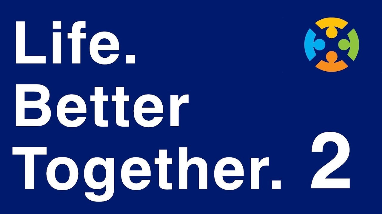 Life. Better Together. Part 2