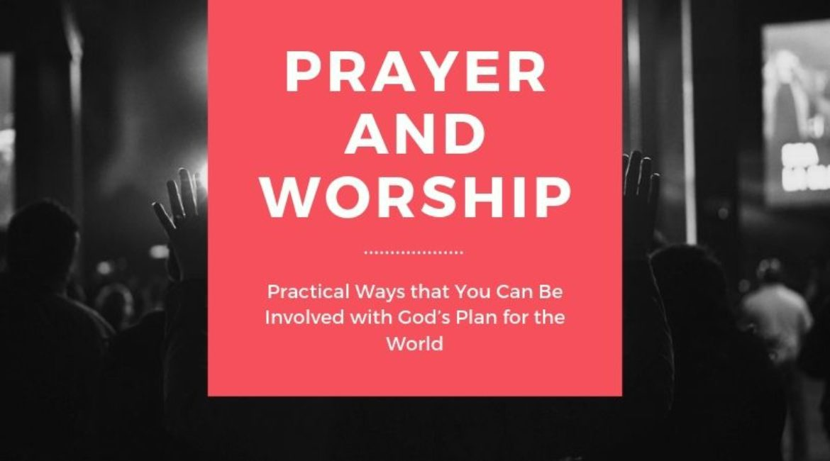 Prayer and Worship: Practical Ways that You Can Be Involved with God's Plan for the World